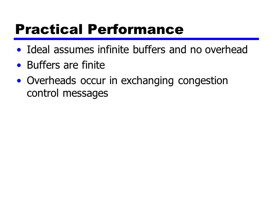 Practical Performance Ideal assumes infinite buffers and no overhead Buffers are finite Overheads occur in exchanging congestion control messages