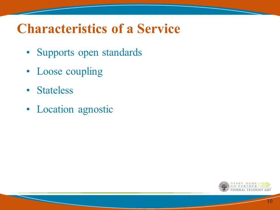 10 Characteristics of a Service Supports open standards Loose coupling Stateless Location agnostic