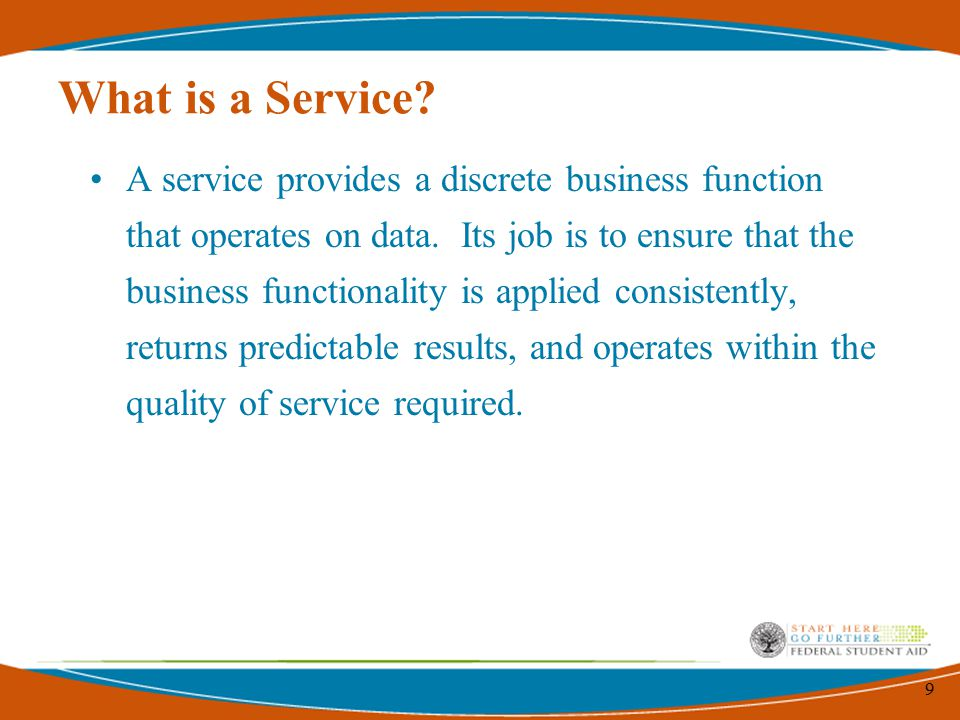 9 What is a Service. A service provides a discrete business function that operates on data.