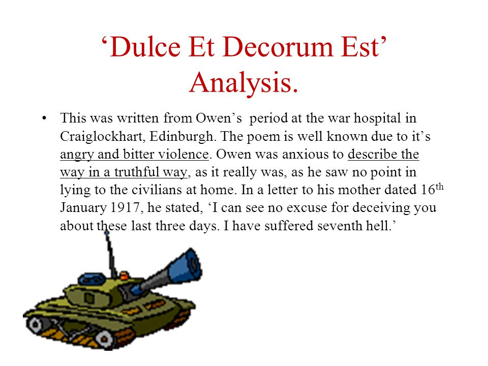 dulce et decorum est poetry essay The war poem dulce et decorum est was written by a world war 1 soldier, second lieutenant wilfred edward salter owen the poem shows the reader what the soldiers had to endure during the war both emotionally and physically and creates many emotions in the reader such as sympathy, pity and anger.