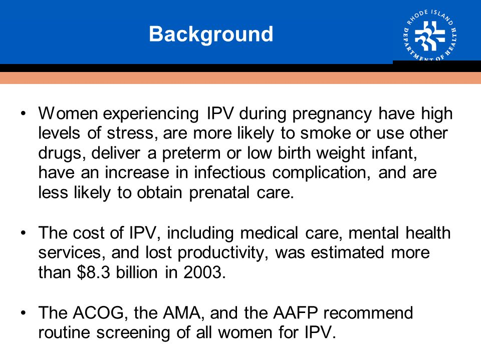 Background Women experiencing IPV during pregnancy have high levels of stress, are more likely to smoke or use other drugs, deliver a preterm or low birth weight infant, have an increase in infectious complication, and are less likely to obtain prenatal care.