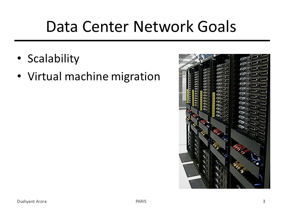 Data Center Network Goals Scalability Virtual machine migration Dushyant AroraPARIS3