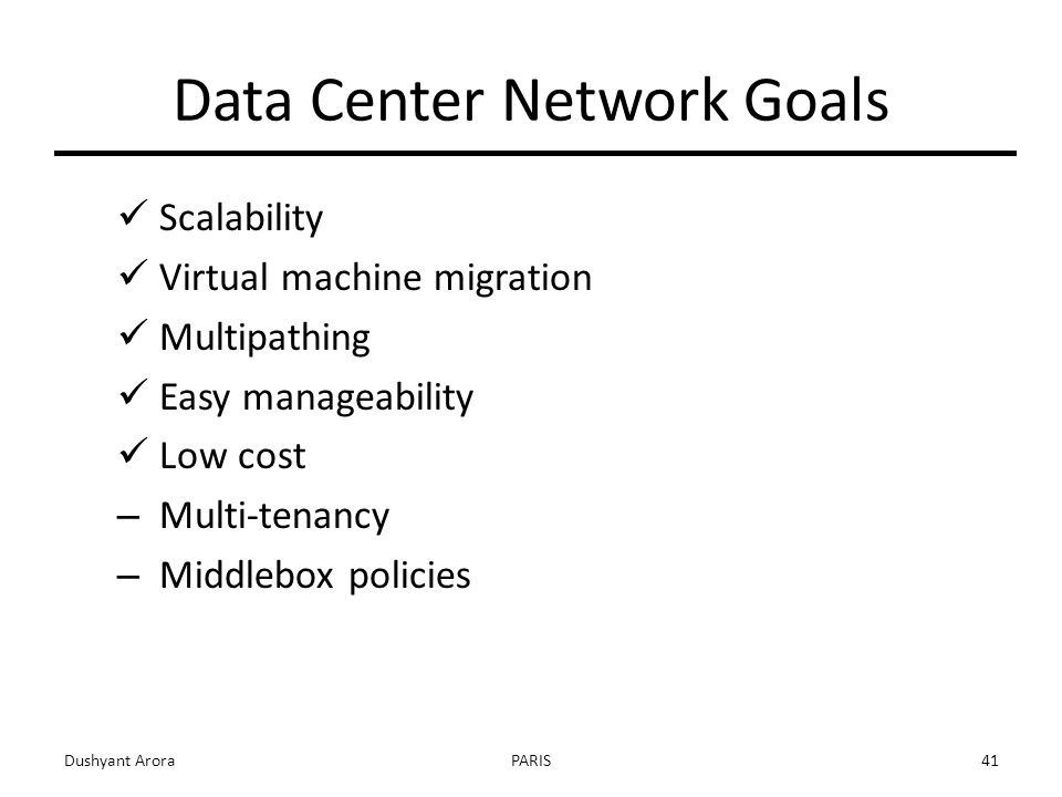 Data Center Network Goals Scalability Virtual machine migration Multipathing Easy manageability Low cost – Multi-tenancy – Middlebox policies Dushyant AroraPARIS41