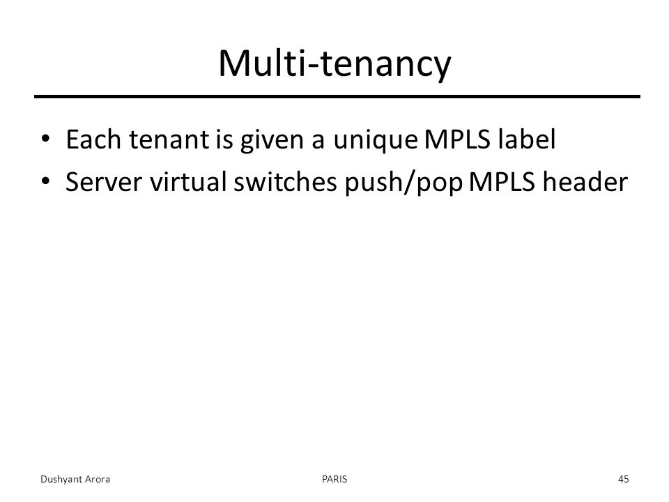 Multi-tenancy Each tenant is given a unique MPLS label Server virtual switches push/pop MPLS header Dushyant AroraPARIS45