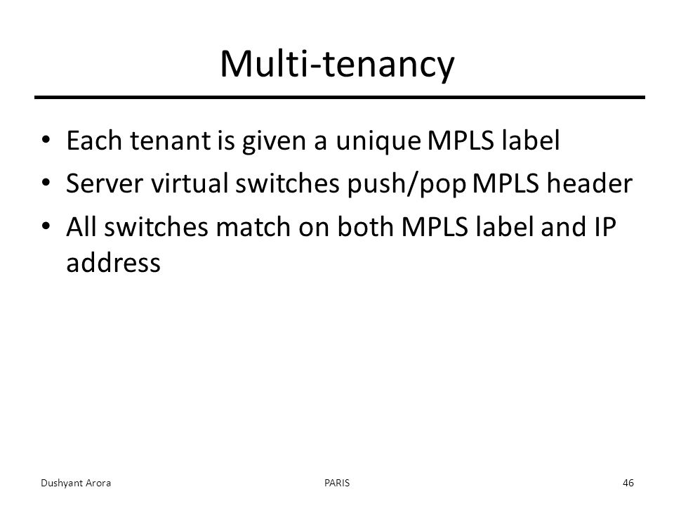 Multi-tenancy Each tenant is given a unique MPLS label Server virtual switches push/pop MPLS header All switches match on both MPLS label and IP address Dushyant AroraPARIS46
