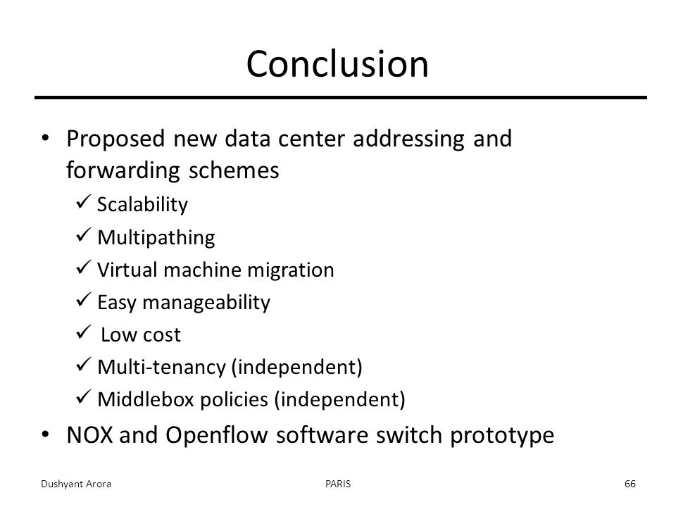 Conclusion Proposed new data center addressing and forwarding schemes Scalability Multipathing Virtual machine migration Easy manageability Low cost Multi-tenancy (independent) Middlebox policies (independent) NOX and Openflow software switch prototype Dushyant AroraPARIS66