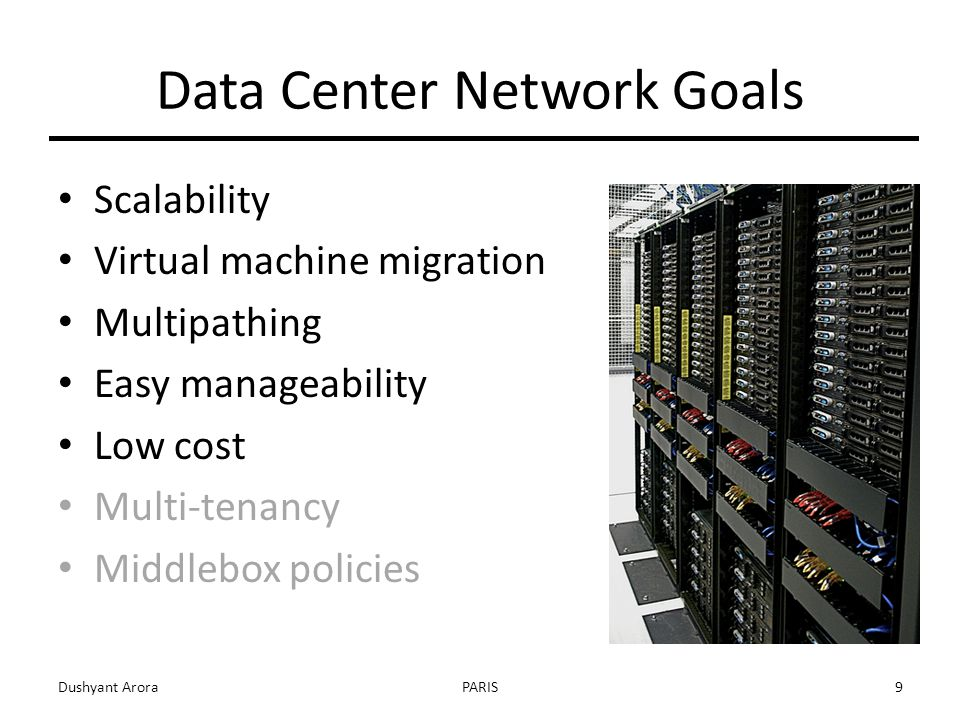 Data Center Network Goals Scalability Virtual machine migration Multipathing Easy manageability Low cost Multi-tenancy Middlebox policies Dushyant AroraPARIS9