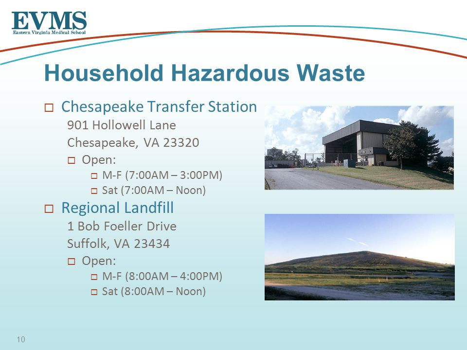  Chesapeake Transfer Station 901 Hollowell Lane Chesapeake, VA  Open:  M-F (7:00AM – 3:00PM)  Sat (7:00AM – Noon)  Regional Landfill 1 Bob Foeller Drive Suffolk, VA  Open:  M-F (8:00AM – 4:00PM)  Sat (8:00AM – Noon) Household Hazardous Waste 10