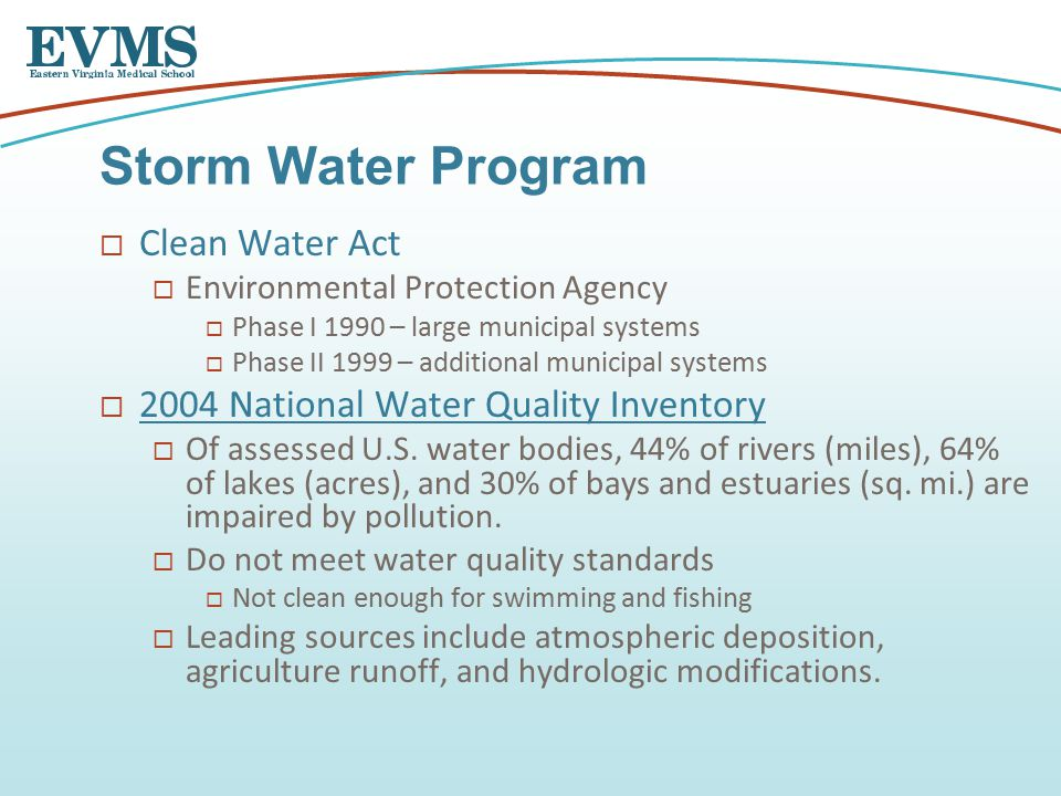  Clean Water Act  Environmental Protection Agency  Phase I 1990 – large municipal systems  Phase II 1999 – additional municipal systems  2004 National Water Quality Inventory 2004 National Water Quality Inventory  Of assessed U.S.