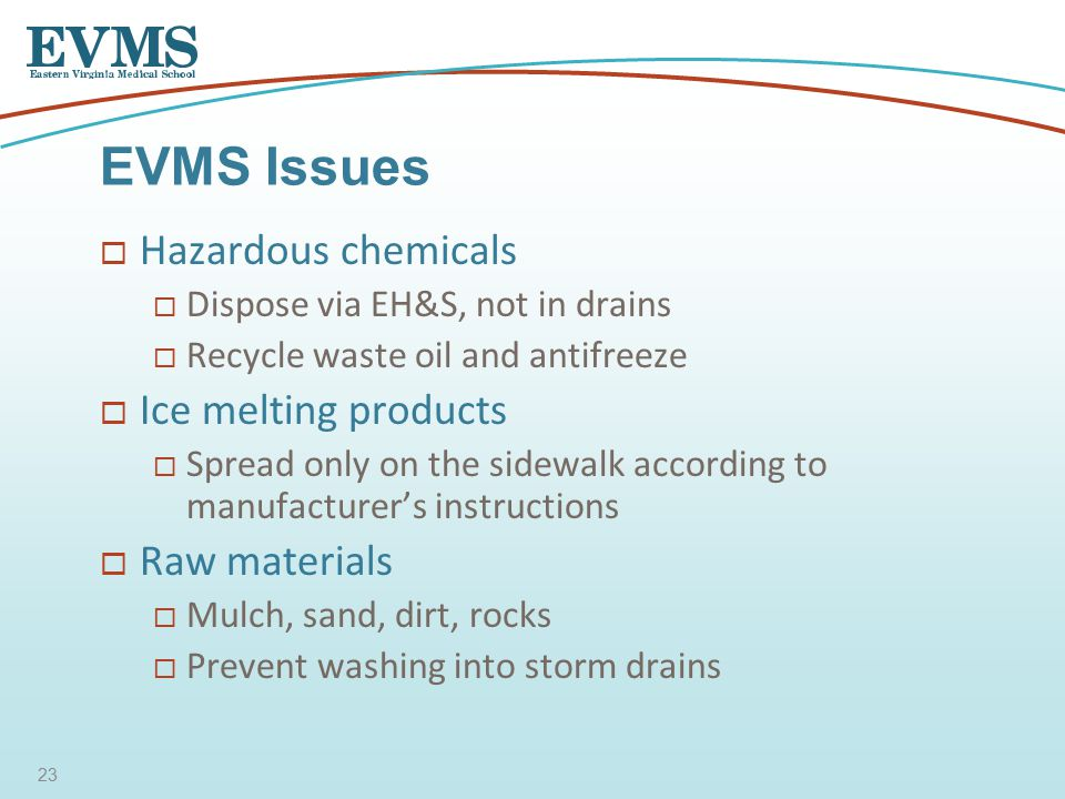  Hazardous chemicals  Dispose via EH&S, not in drains  Recycle waste oil and antifreeze  Ice melting products  Spread only on the sidewalk according to manufacturer's instructions  Raw materials  Mulch, sand, dirt, rocks  Prevent washing into storm drains EVMS Issues 23