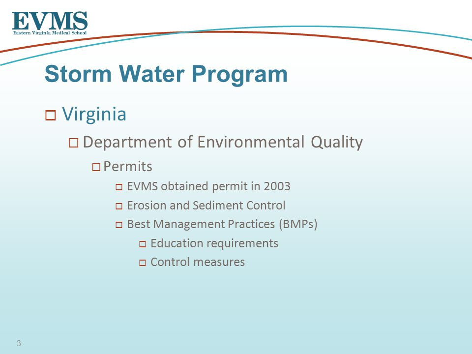  Virginia  Department of Environmental Quality  Permits  EVMS obtained permit in 2003  Erosion and Sediment Control  Best Management Practices (BMPs)  Education requirements  Control measures Storm Water Program 3