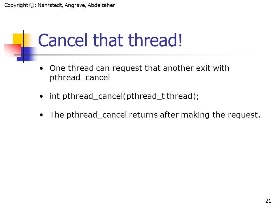 Copyright ©: Nahrstedt, Angrave, Abdelzaher 20 Thread Exit When a thread is done, it can return from its first function (the one used by pthread_create) or it can call pthread_exit void pthread_exit(void *value_ptr); Common uses: Return value is often a pointer to the original struct or a malloc'd struct (memory must be free'd by joining thread) Use the heap not the stack!!!