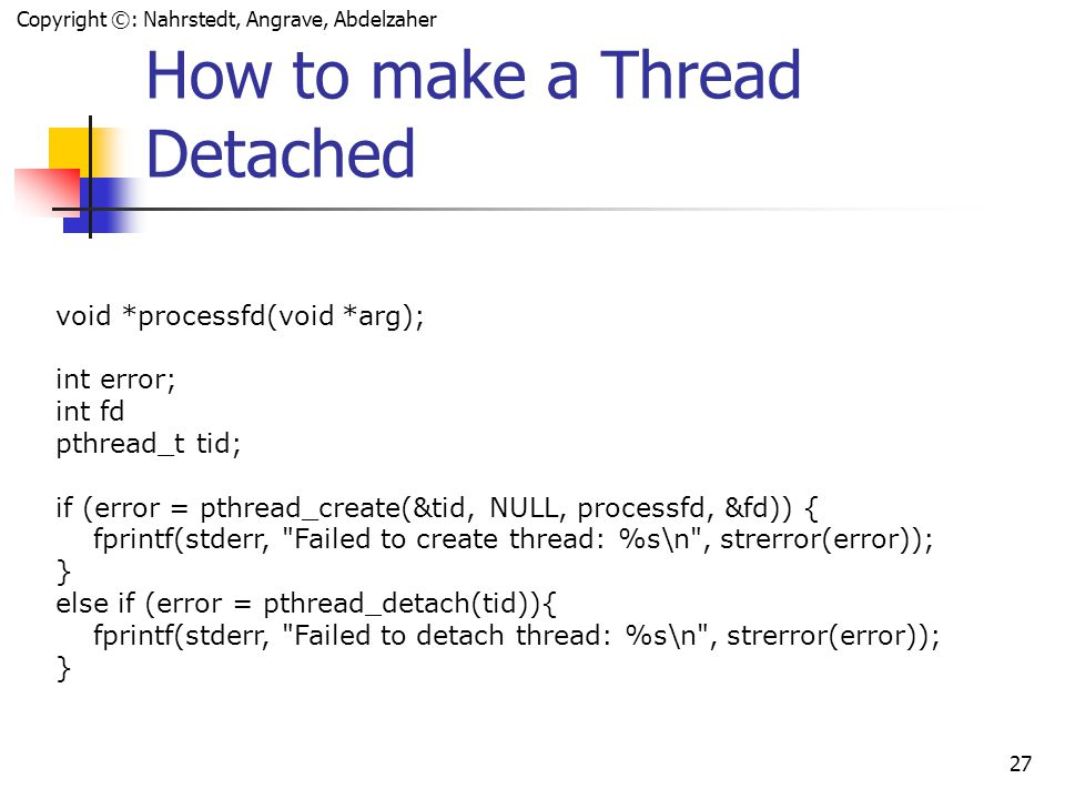 Copyright ©: Nahrstedt, Angrave, Abdelzaher 26 Detaching a Thread int pthread_detach(pthread_t threadid); Indicate that system resources for the specified thread should be reclaimed when the thread ends If the thread is already ended, resources are reclaimed immediately This routine does not cause the thread to end A detached thread's thread ID is undetermined Threads are detached after a pthread_detach() call after a pthread_join() call if a thread terminates and the PTHREAD_CREATE_DETACHED attribute was set on creation