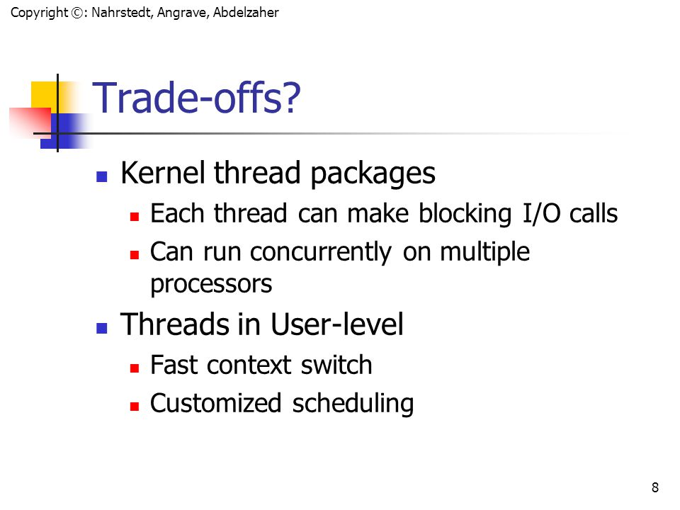 Copyright ©: Nahrstedt, Angrave, Abdelzaher 7 Kernel-level Threads Kernel can schedule threads in addition to processes.