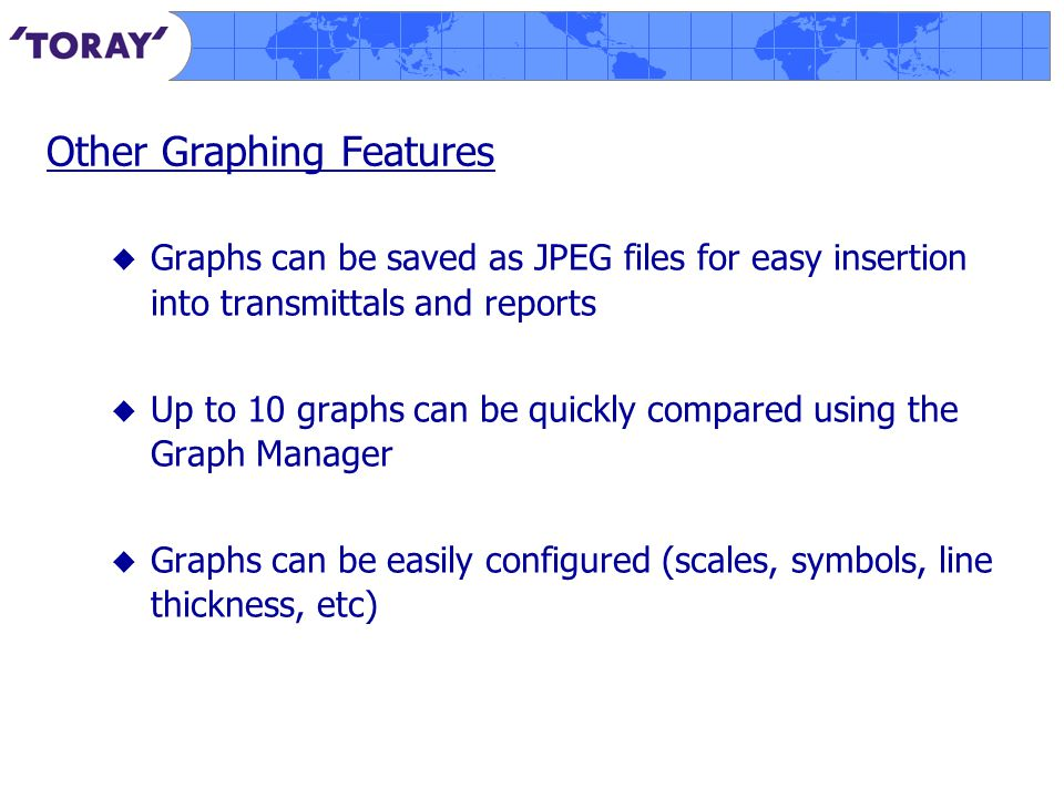 Other Graphing Features  Graphs can be saved as JPEG files for easy insertion into transmittals and reports  Up to 10 graphs can be quickly compared using the Graph Manager  Graphs can be easily configured (scales, symbols, line thickness, etc)