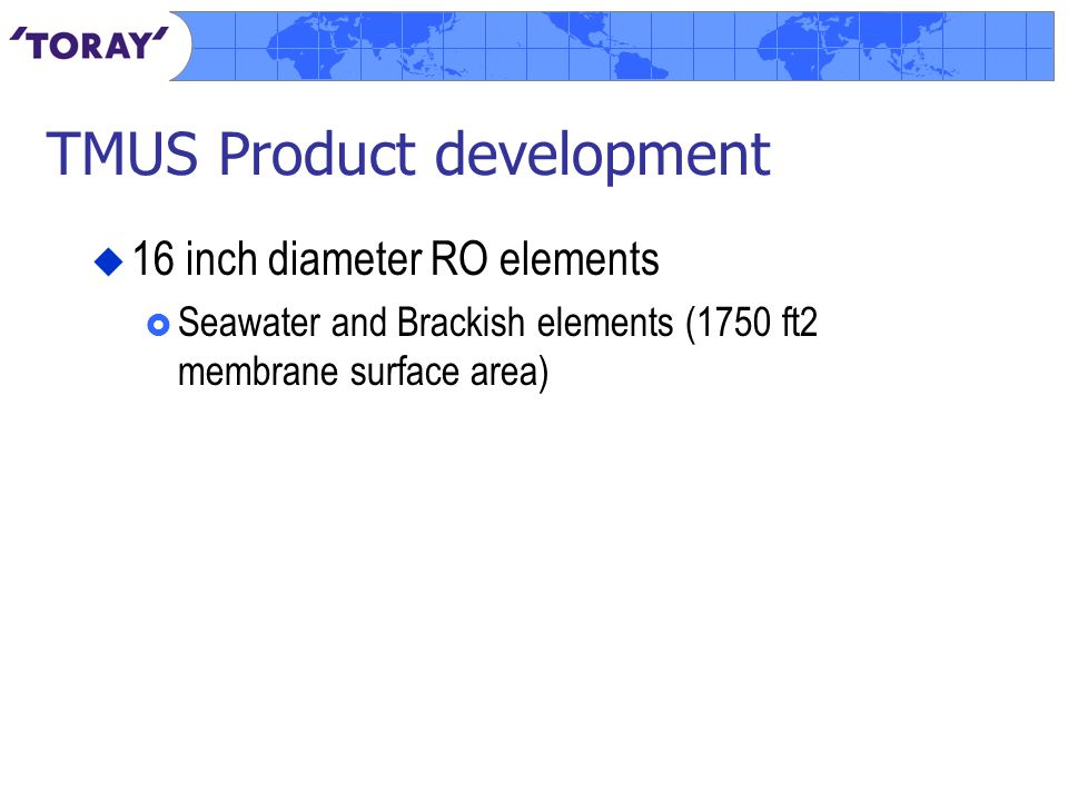 TMUS Product development  16 inch diameter RO elements  Seawater and Brackish elements (1750 ft2 membrane surface area)