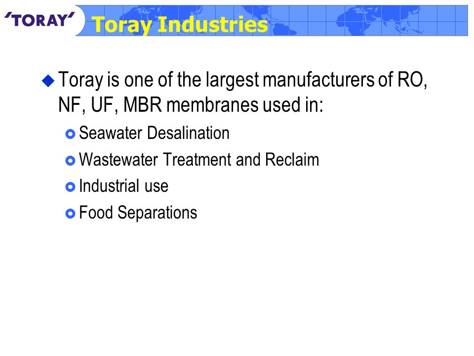 Toray Industries  Toray is one of the largest manufacturers of RO, NF, UF, MBR membranes used in:  Seawater Desalination  Wastewater Treatment and Reclaim  Industrial use  Food Separations