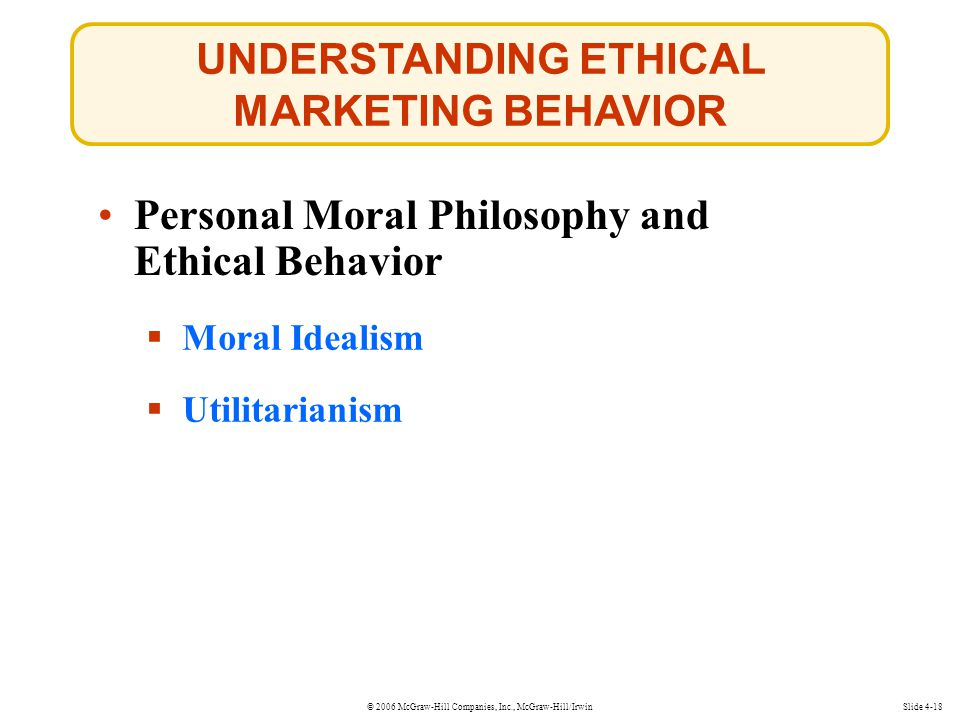 © 2006 McGraw-Hill Companies, Inc., McGraw-Hill/Irwin UNDERSTANDING ETHICAL MARKETING BEHAVIOR Slide 4-18  Moral Idealism Moral Idealism  Utilitarianism Utilitarianism Personal Moral Philosophy and Ethical Behavior