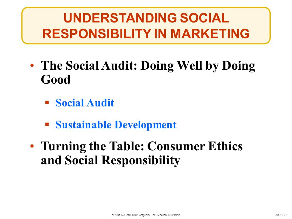 © 2006 McGraw-Hill Companies, Inc., McGraw-Hill/Irwin UNDERSTANDING SOCIAL RESPONSIBILITY IN MARKETING Slide 4-27  Social Audit Social Audit  Sustainable Development Sustainable Development The Social Audit: Doing Well by Doing Good Turning the Table: Consumer Ethics and Social Responsibility