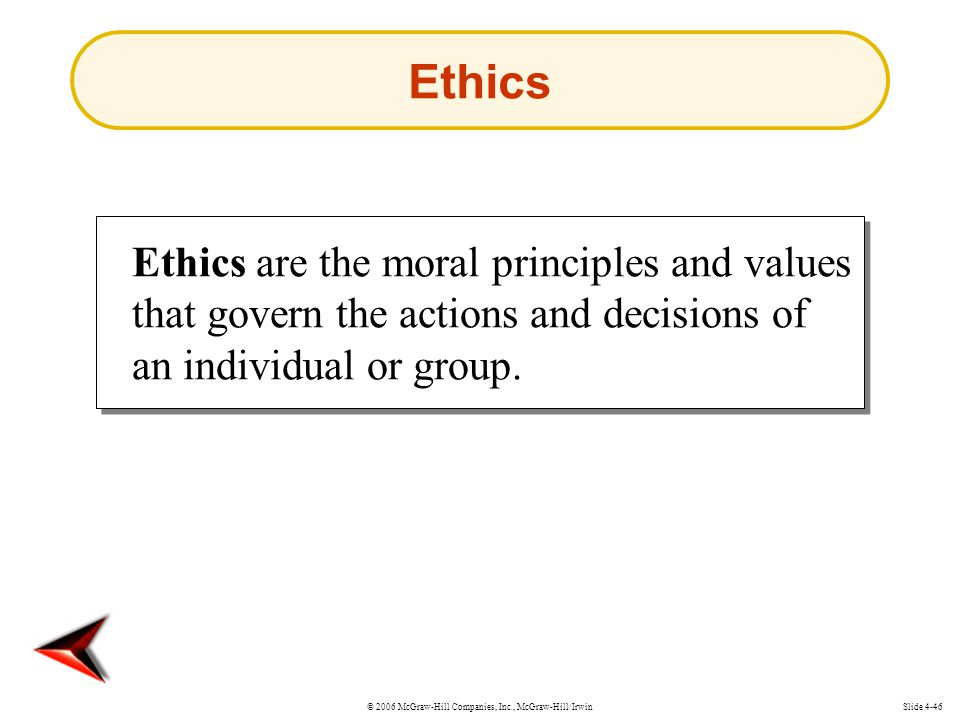 © 2006 McGraw-Hill Companies, Inc., McGraw-Hill/IrwinSlide 4-46 Ethics Ethics are the moral principles and values that govern the actions and decisions of an individual or group.