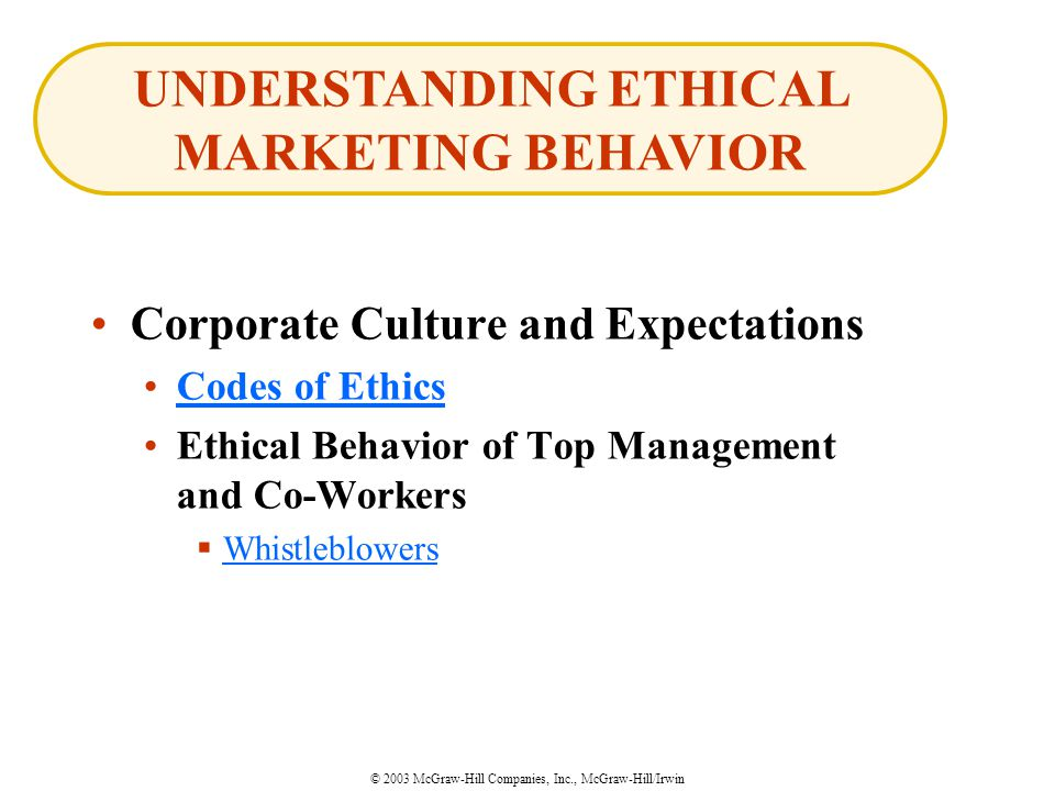 © 2003 McGraw-Hill Companies, Inc., McGraw-Hill/Irwin Corporate Culture and Expectations Codes of Ethics Ethical Behavior of Top Management and Co-Workers  Whistleblowers Whistleblowers UNDERSTANDING ETHICAL MARKETING BEHAVIOR