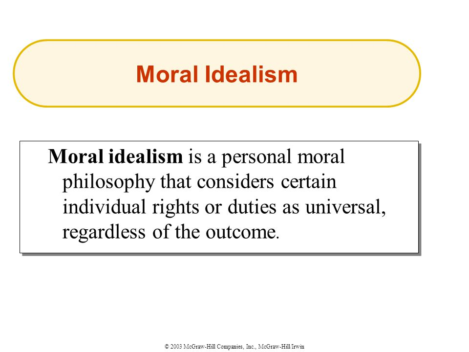© 2003 McGraw-Hill Companies, Inc., McGraw-Hill/Irwin Moral idealism is a personal moral philosophy that considers certain individual rights or duties as universal, regardless of the outcome.