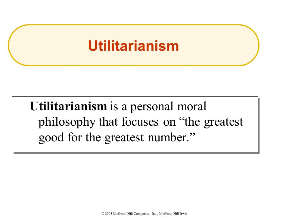 © 2003 McGraw-Hill Companies, Inc., McGraw-Hill/Irwin Utilitarianism is a personal moral philosophy that focuses on the greatest good for the greatest number. Utilitarianism