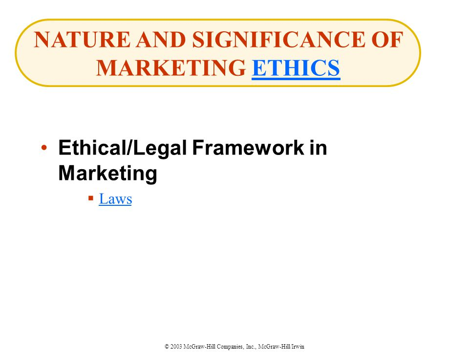 © 2003 McGraw-Hill Companies, Inc., McGraw-Hill/Irwin Ethical/Legal Framework in Marketing  Laws Laws NATURE AND SIGNIFICANCE OF MARKETING ETHICSETHICS