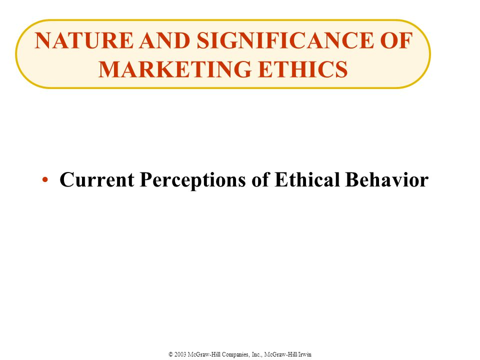© 2003 McGraw-Hill Companies, Inc., McGraw-Hill/Irwin Current Perceptions of Ethical Behavior NATURE AND SIGNIFICANCE OF MARKETING ETHICS