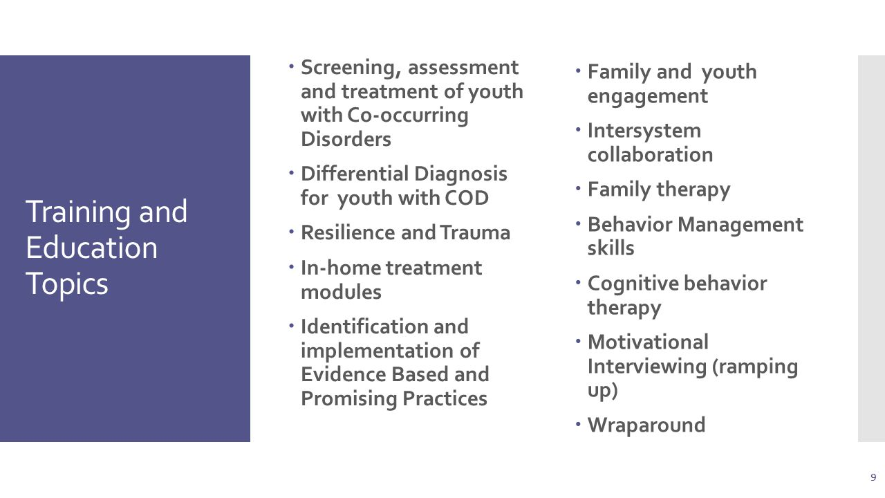 Training and Education Topics  Screening, assessment and treatment of youth with Co-occurring Disorders  Differential Diagnosis for youth with COD  Resilience and Trauma  In-home treatment modules  Identification and implementation of Evidence Based and Promising Practices  Family and youth engagement  Intersystem collaboration  Family therapy  Behavior Management skills  Cognitive behavior therapy  Motivational Interviewing (ramping up)  Wraparound 9