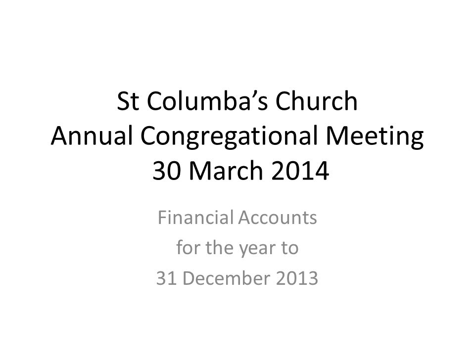 St Columba's Church Annual Congregational Meeting 30 March 2014 Financial Accounts for the year to 31 December 2013