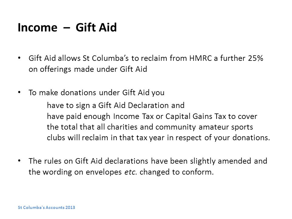Income – Gift Aid Gift Aid allows St Columba's to reclaim from HMRC a further 25% on offerings made under Gift Aid To make donations under Gift Aid you have to sign a Gift Aid Declaration and have paid enough Income Tax or Capital Gains Tax to cover the total that all charities and community amateur sports clubs will reclaim in that tax year in respect of your donations.