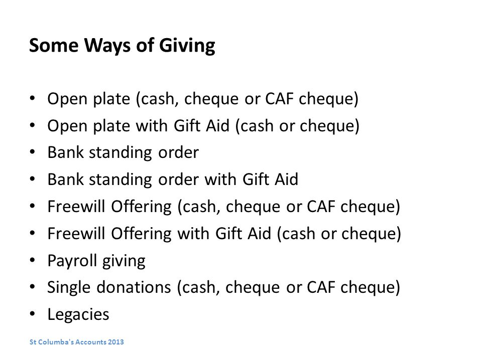 Some Ways of Giving Open plate (cash, cheque or CAF cheque) Open plate with Gift Aid (cash or cheque) Bank standing order Bank standing order with Gift Aid Freewill Offering (cash, cheque or CAF cheque) Freewill Offering with Gift Aid (cash or cheque) Payroll giving Single donations (cash, cheque or CAF cheque) Legacies St Columba s Accounts 2013