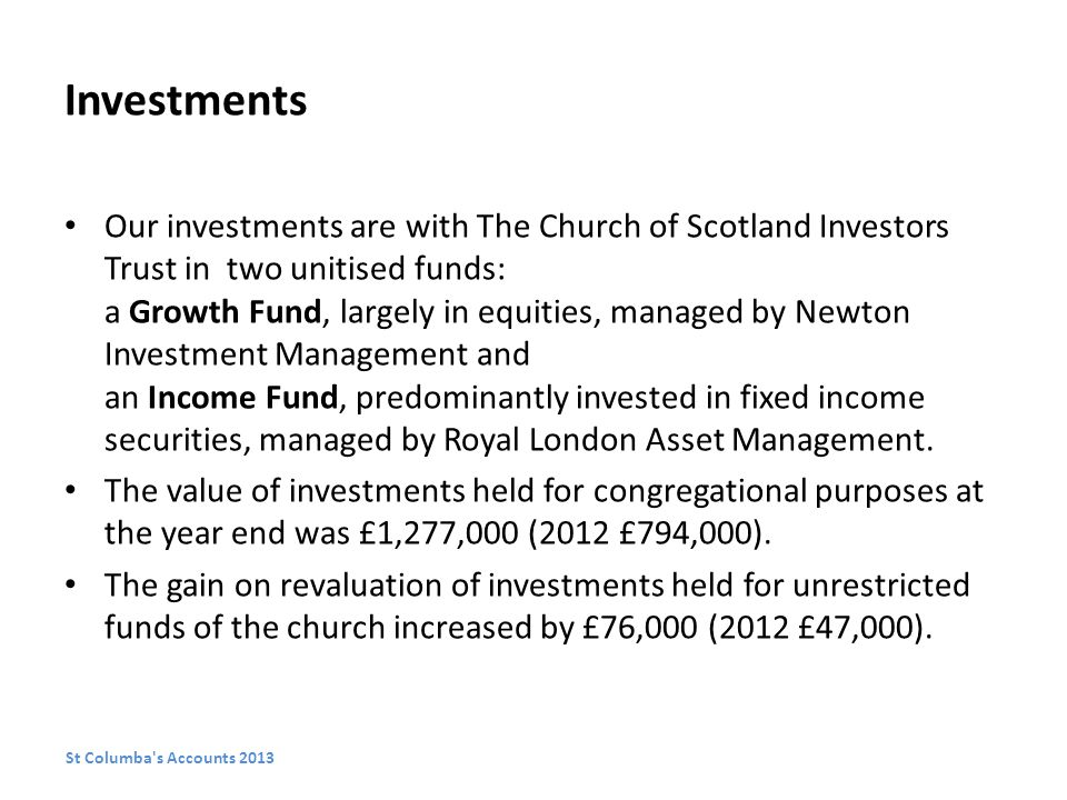 Investments Our investments are with The Church of Scotland Investors Trust in two unitised funds: a Growth Fund, largely in equities, managed by Newton Investment Management and an Income Fund, predominantly invested in fixed income securities, managed by Royal London Asset Management.