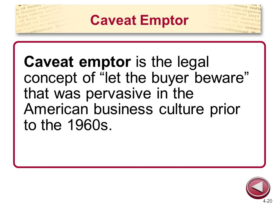Caveat Emptor Caveat emptor is the legal concept of let the buyer beware that was pervasive in the American business culture prior to the 1960s.