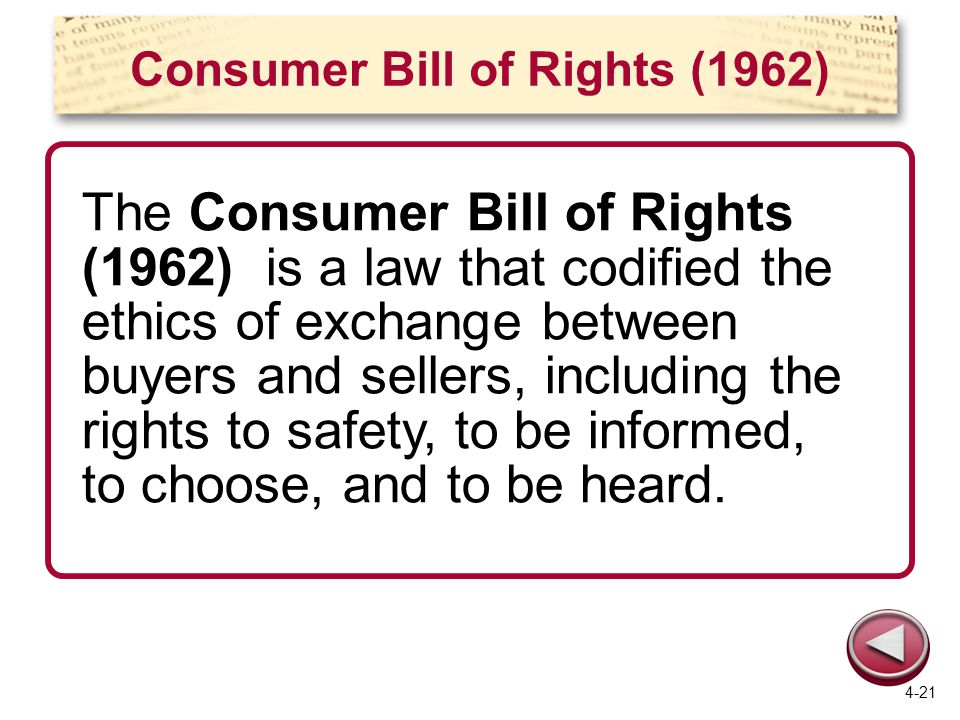 Consumer Bill of Rights (1962) The Consumer Bill of Rights (1962) is a law that codified the ethics of exchange between buyers and sellers, including the rights to safety, to be informed, to choose, and to be heard.