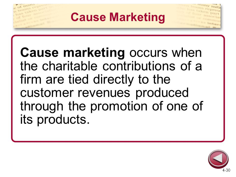 Cause Marketing Cause marketing occurs when the charitable contributions of a firm are tied directly to the customer revenues produced through the promotion of one of its products.