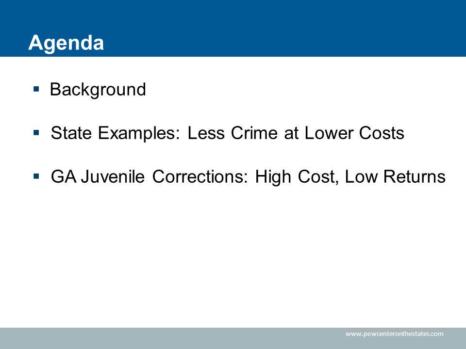  Background  State Examples: Less Crime at Lower Costs  GA Juvenile Corrections: High Cost, Low Returns Agenda