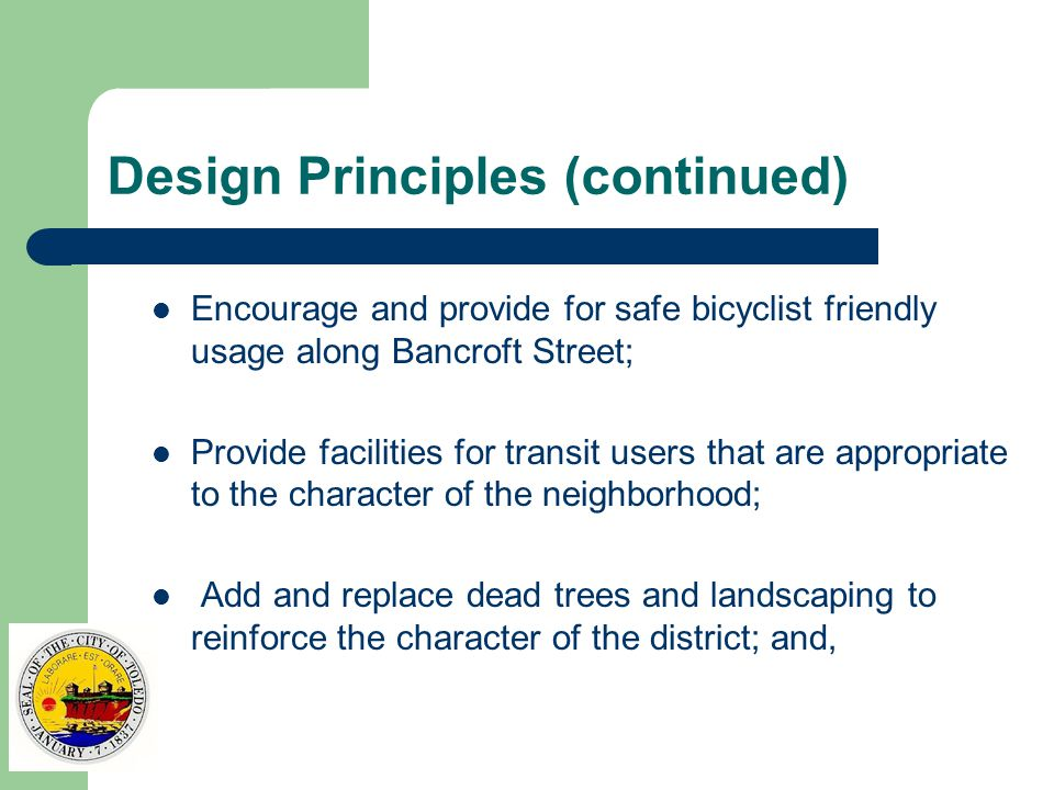 Design Principles (continued) Encourage and provide for safe bicyclist friendly usage along Bancroft Street; Provide facilities for transit users that are appropriate to the character of the neighborhood; Add and replace dead trees and landscaping to reinforce the character of the district; and,