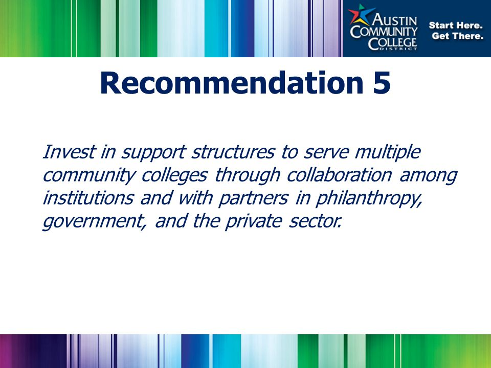 Invest in support structures to serve multiple community colleges through collaboration among institutions and with partners in philanthropy, government, and the private sector.