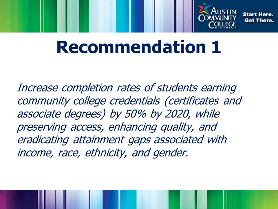 Increase completion rates of students earning community college credentials (certificates and associate degrees) by 50% by 2020, while preserving access, enhancing quality, and eradicating attainment gaps associated with income, race, ethnicity, and gender.