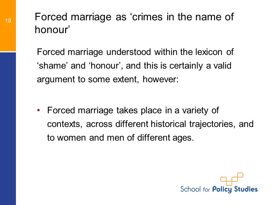 Forced marriage as 'crimes in the name of honour' Forced marriage understood within the lexicon of 'shame' and 'honour', and this is certainly a valid argument to some extent, however: Forced marriage takes place in a variety of contexts, across different historical trajectories, and to women and men of different ages.