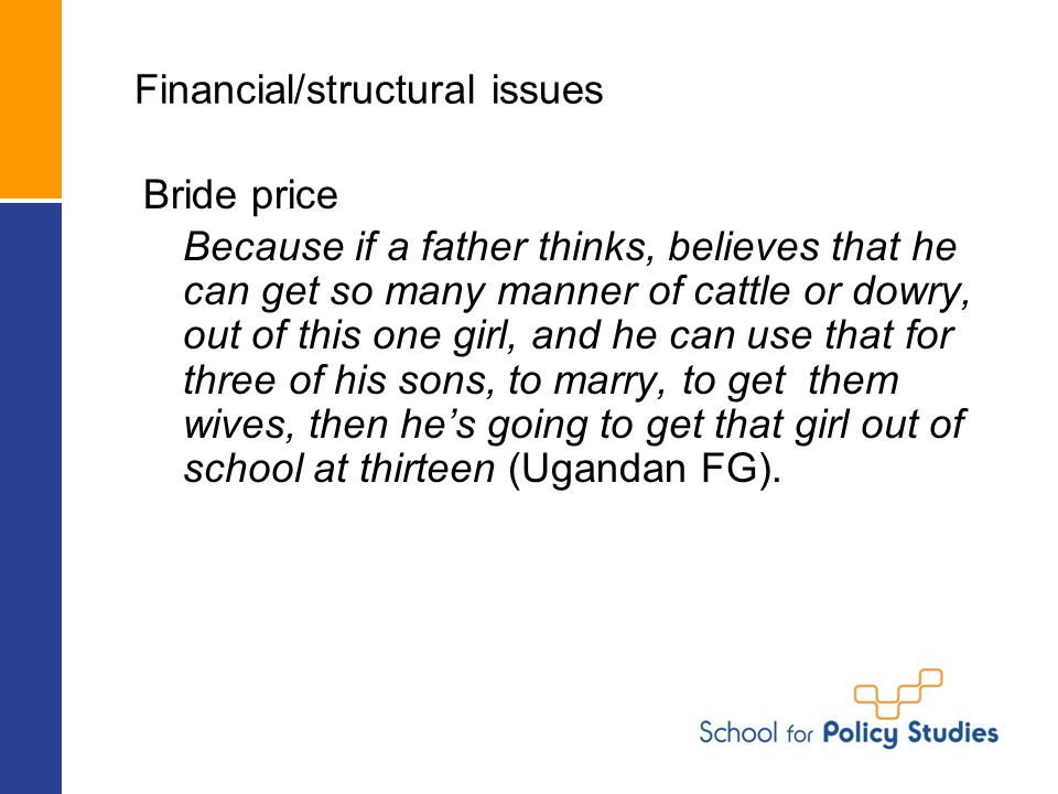 Financial/structural issues Bride price Because if a father thinks, believes that he can get so many manner of cattle or dowry, out of this one girl, and he can use that for three of his sons, to marry, to get them wives, then he's going to get that girl out of school at thirteen (Ugandan FG).
