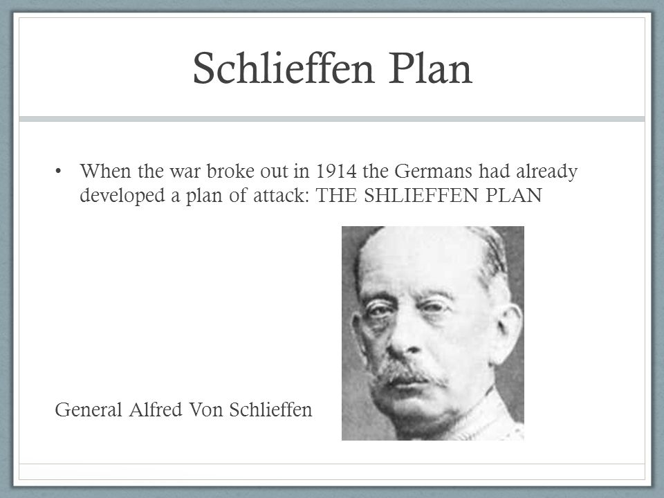 Schlieffen Plan When the war broke out in 1914 the Germans had already developed a plan of attack: THE SHLIEFFEN PLAN General Alfred Von Schlieffen