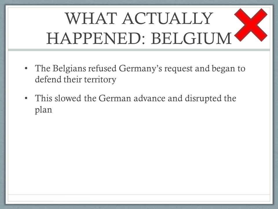 WHAT ACTUALLY HAPPENED: BELGIUM The Belgians refused Germany's request and began to defend their territory This slowed the German advance and disrupted the plan