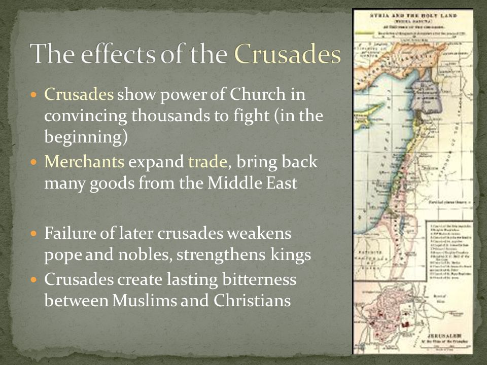 Crusades show power of Church in convincing thousands to fight (in the beginning) Merchants expand trade, bring back many goods from the Middle East Failure of later crusades weakens pope and nobles, strengthens kings Crusades create lasting bitterness between Muslims and Christians