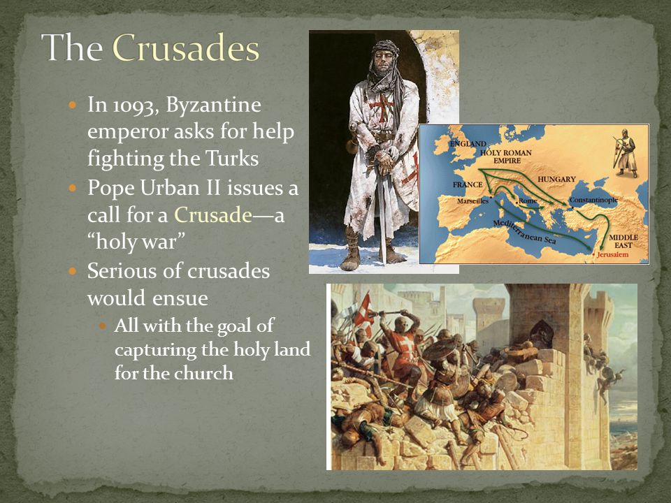 In 1093, Byzantine emperor asks for help fighting the Turks Pope Urban II issues a call for a Crusade—a holy war Serious of crusades would ensue All with the goal of capturing the holy land for the church