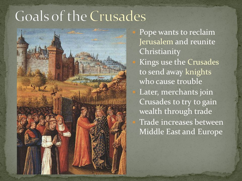 Pope wants to reclaim Jerusalem and reunite Christianity Kings use the Crusades to send away knights who cause trouble Later, merchants join Crusades to try to gain wealth through trade Trade increases between Middle East and Europe