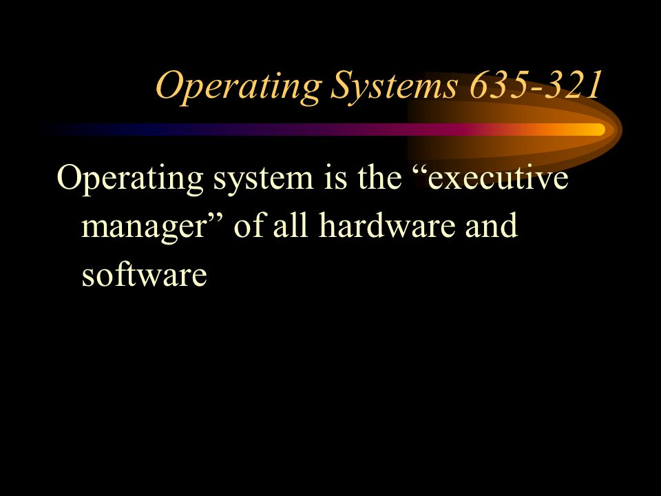 Operating Systems Operating system is the executive manager of all hardware and software