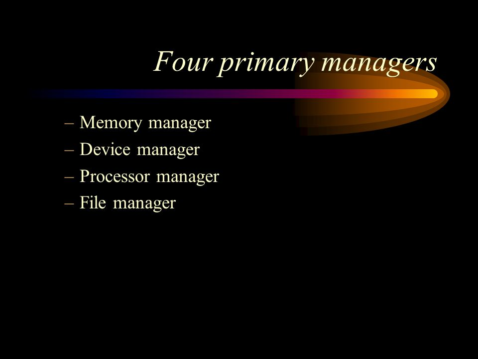 Four primary managers –Memory manager –Device manager –Processor manager –File manager